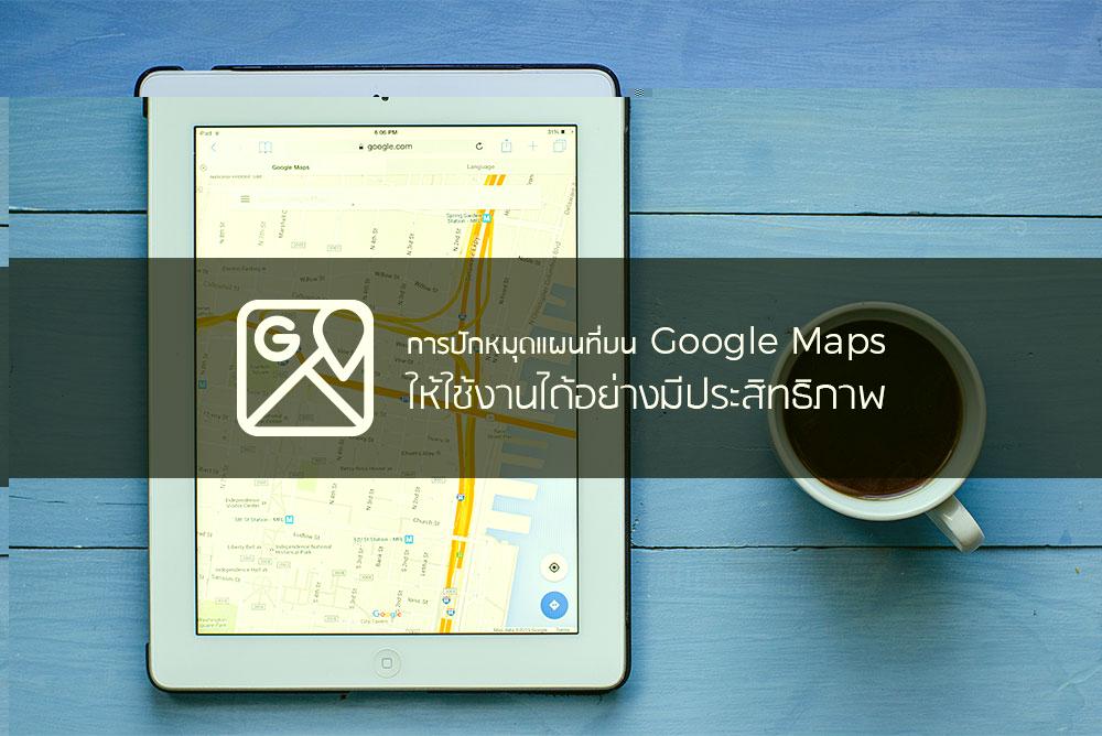 การปักหมุดแผนที่ บน Google Maps ให้ใช้งานได้อย่างมีประสิทธิภาพ