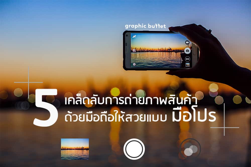 5 เคล็ดลับการถ่ายภาพ สินค้าด้วยมือถือให้สวยแบบมือโปร