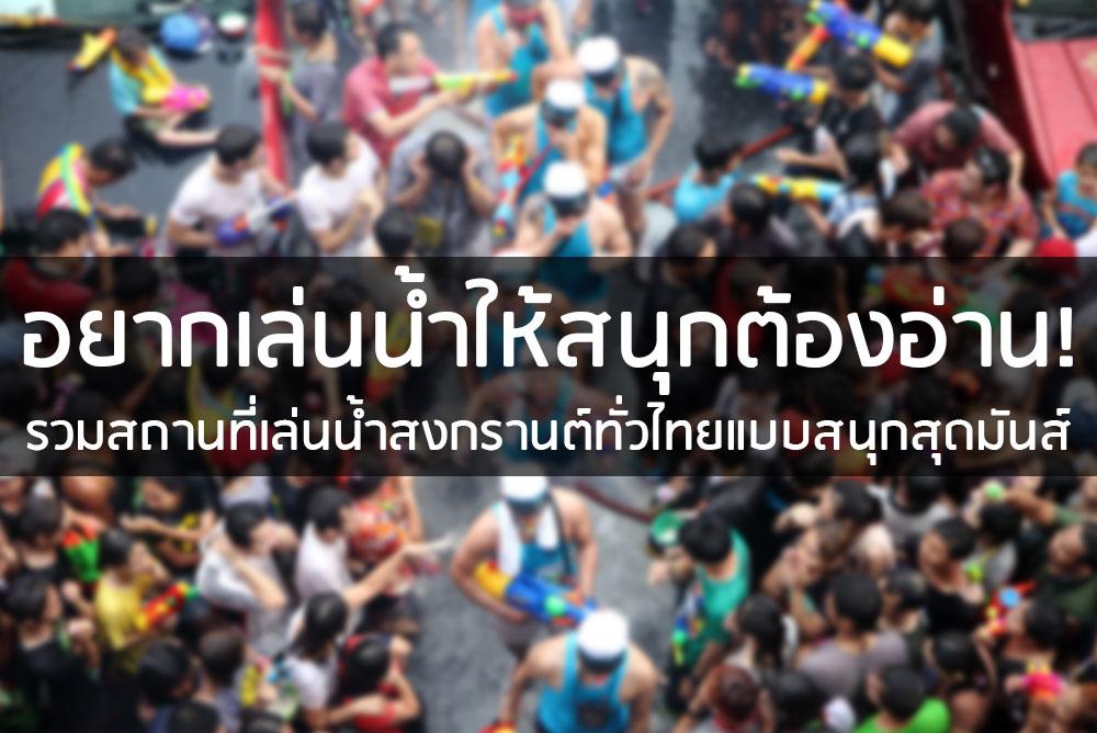 อยากเล่นน้ำให้สนุก ต้องอ่าน! รวมสถานที่เล่นน้ำสงกรานต์ทั่วไทยแบบสนุกสุดมันส์